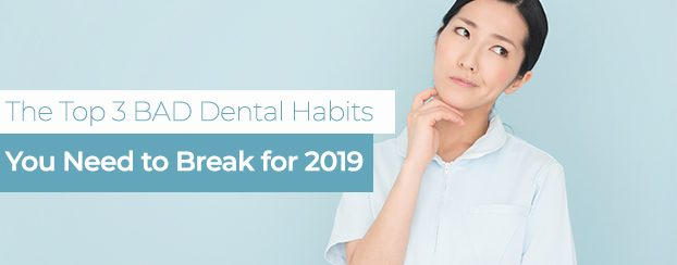 The 3 BAD Dental Habits You Need to Break for 2019